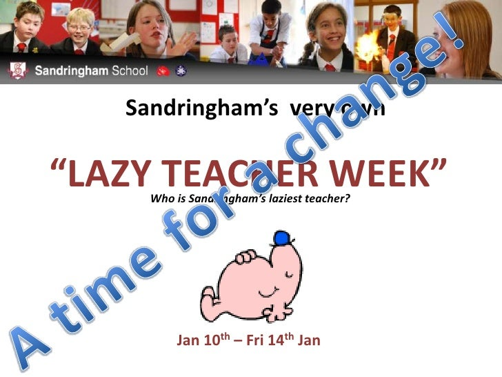 "Sandringham's  very own<br />""LAZY TEACHER WEEK""<br />A time for a change!<br />Who is Sandringham's laziest teacher?<br /..."