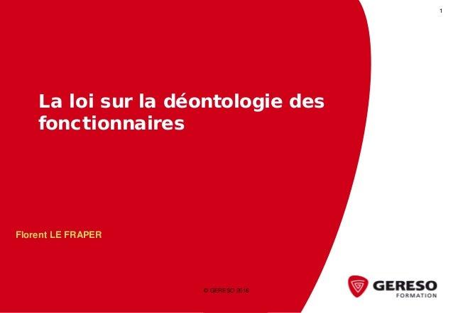 La loi sur la déontologie des fonctionnaires © GERESO 2016 1 Florent LE FRAPER