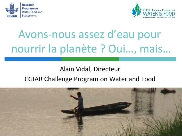 Avons-nous assez d'eau pournourrir la planète ? Oui…, mais…             Alain Vidal, Directeur  CGIAR Challenge Program on...
