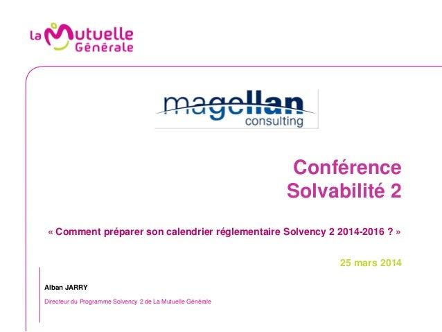 Conférence Solvabilité 2 « Comment préparer son calendrier réglementaire Solvency 2 2014-2016 ? » 25 mars 2014 Alban JARRY...