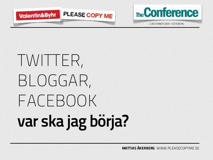 2 DECEMBER 2009 / GÖTEBORG     TWITTER, BLOGGAR, FACEBOOK var ska jag börja?                 MATTIAS ÅKERBERG WWW.PLEASECO...