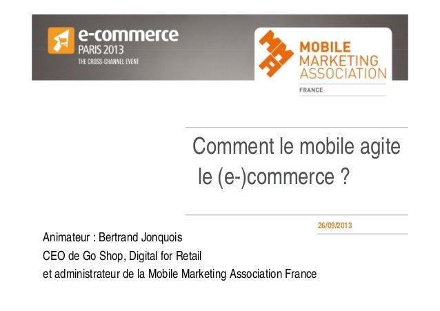 Votre LogoVotre Logo ici Comment le mobile agiteg le (e-)commerce ? 26/09/201326/09/2013 Animateur : Bertrand Jonquois CEO...