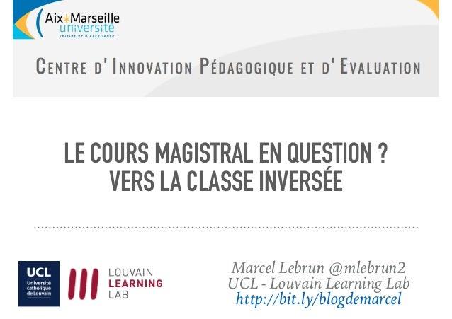 LE COURS MAGISTRAL EN QUESTION? VERS LA CLASSE INVERSÉE Marcel Lebrun @mlebrun2 UCL - Louvain Learning Lab http://bit.ly/...