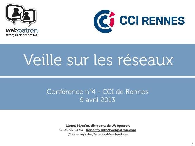 Veille sur les réseaux   Conférence n°4 - CCI de Rennes            9 avril 2013          Lionel Myszka, dirigeant de Webpa...