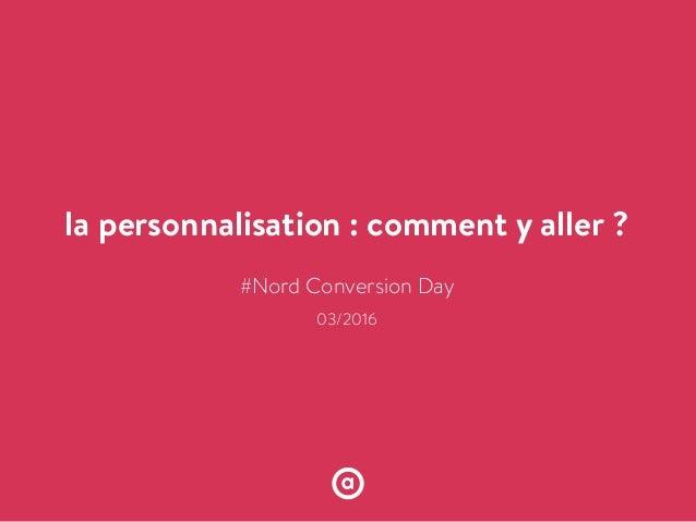 la personnalisation : comment y aller ? !!!!!!!!!#Nord Conversion Day ! 03/2016 ! !