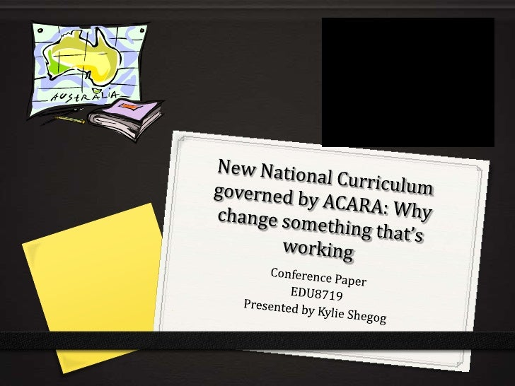 New National Curriculum governed by ACARA: Why change something that's working<br />Conference Paper <br />EDU8719<br />Pr...