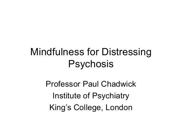 Mindfulness for Distressing Psychosis Professor Paul Chadwick Institute of Psychiatry King's College, London
