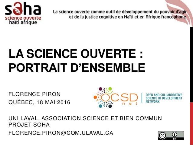 LA SCIENCE OUVERTE : PORTRAIT D'ENSEMBLE FLORENCE PIRON QUÉBEC, 18 MAI 2016 UNI LAVAL, ASSOCIATION SCIENCE ET BIEN COMMUN ...