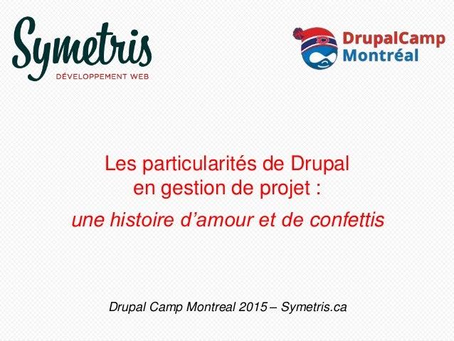 Les particularités de Drupal en gestion de projet : une histoire d'amour et de confettis Drupal Camp Montreal 2015 – Symet...