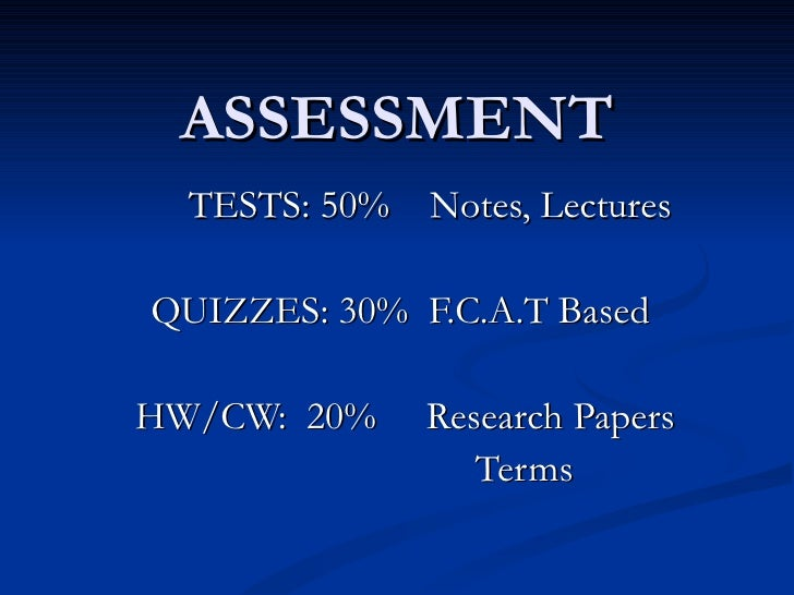 ASSESSMENT TESTS: 50%  Notes, Lectures QUIZZES: 30%  F.C.A.T Based HW/CW:  20%  Research Papers   Terms