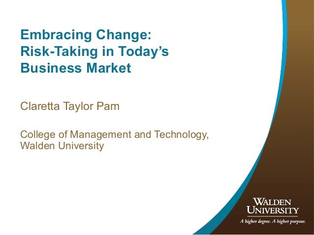 Embracing Change: Risk-Taking in Today's Business Market Claretta Taylor Pam College of Management and Technology, Walden ...