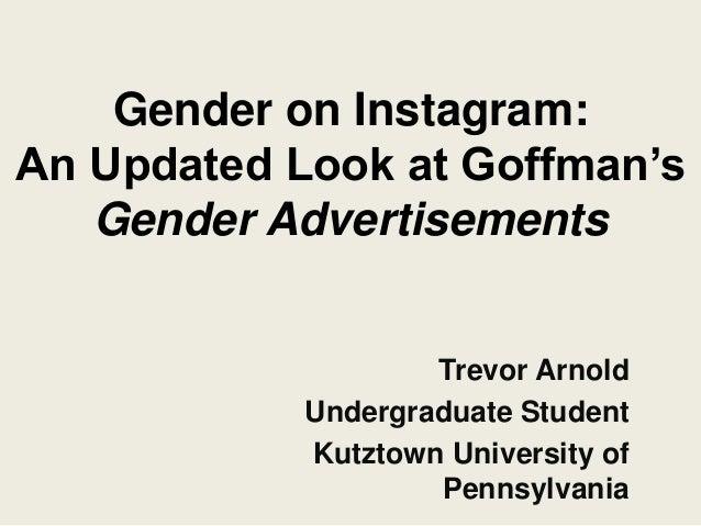 Gender on Instagram: An Updated Look at Goffman's Gender Advertisements Trevor Arnold Undergraduate Student Kutztown Unive...
