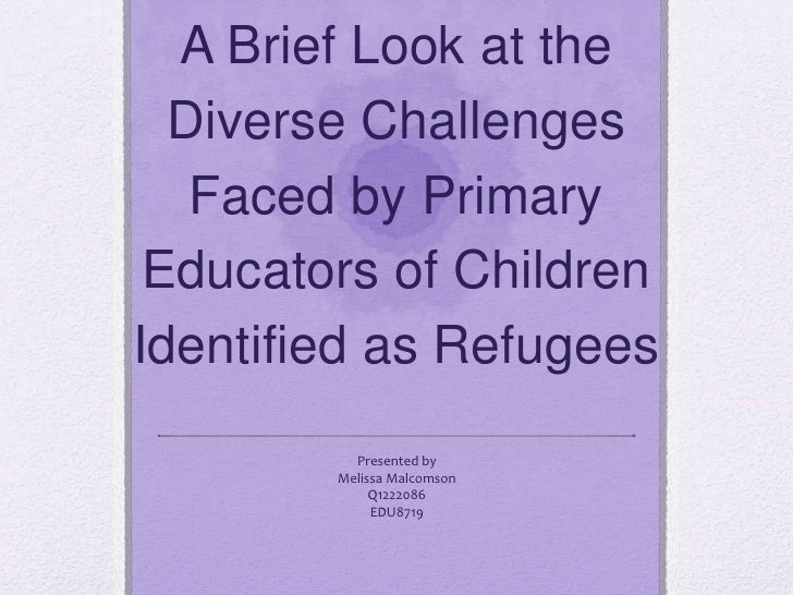 A Brief Look at the  Diverse Challenges   Faced by Primary Educators of ChildrenIdentified as Refugees          Presented ...