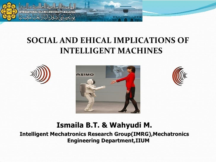 <ul><li>SOCIAL AND EHICAL IMPLICATIONS OF INTELLIGENT MACHINES </li></ul>Ismaila B.T. & Wahyudi M. Intelligent Mechatronic...