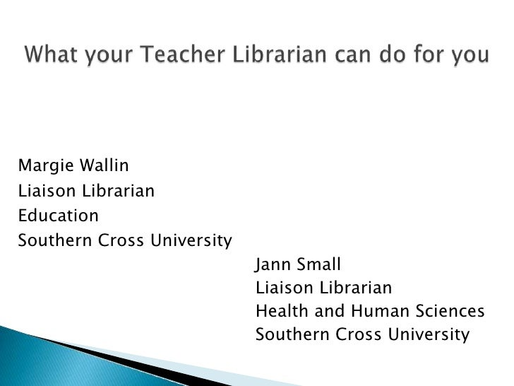 What your Teacher Librarian can do for you<br />Margie Wallin<br />Liaison Librarian<br />Education<br />Southern Cross Un...