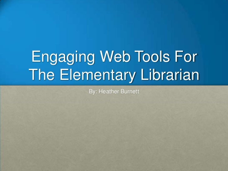 Engaging Web Tools ForThe Elementary Librarian        By: Heather Burnett