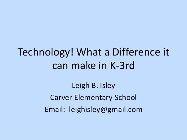Technology! What a Difference it can make in K-3rd Leigh B. Isley Carver Elementary School Email: leighisley@gmail.com