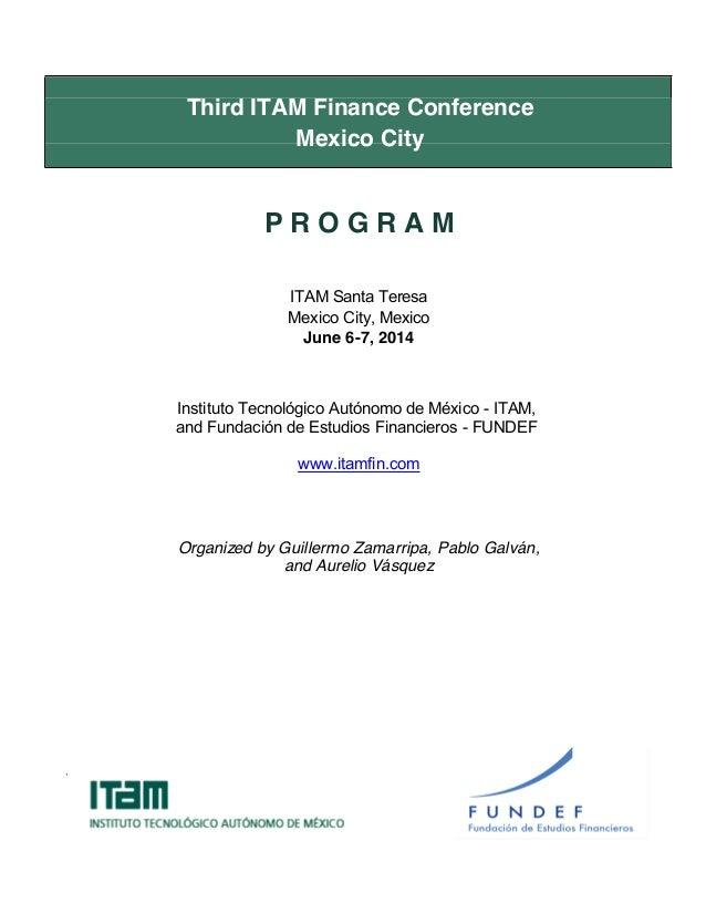 Third ITAM Finance Conference Mexico City P R O G R A M ITAM Santa Teresa Mexico City, Mexico June 6-7, 2014 Instituto Tec...