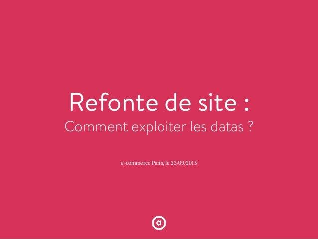 Refonte de site : Comment exploiter les datas ? e-commerce Paris, le 23/09/2015