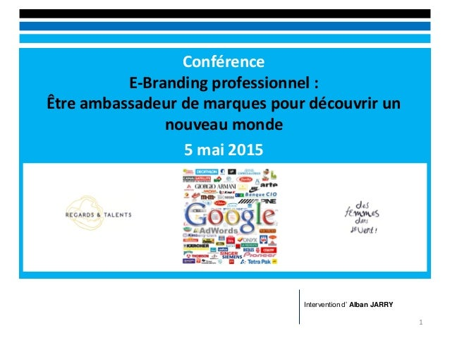 Conférence E-Branding professionnel : Être ambassadeur de marques pour découvrir un nouveau monde 5 mai 2015 1 Interventio...
