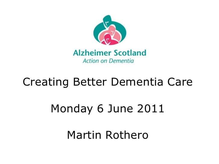 Creating Better Dementia Care Monday 6 June 2011 Martin Rothero