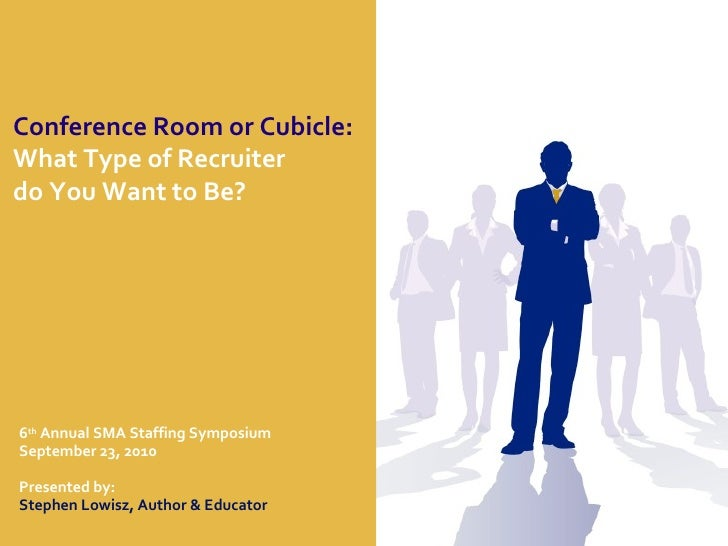 Conference Room or Cubicle:   What Type of Recruiter  do You Want to Be? 6 th  Annual SMA Staffing Symposium September 23,...