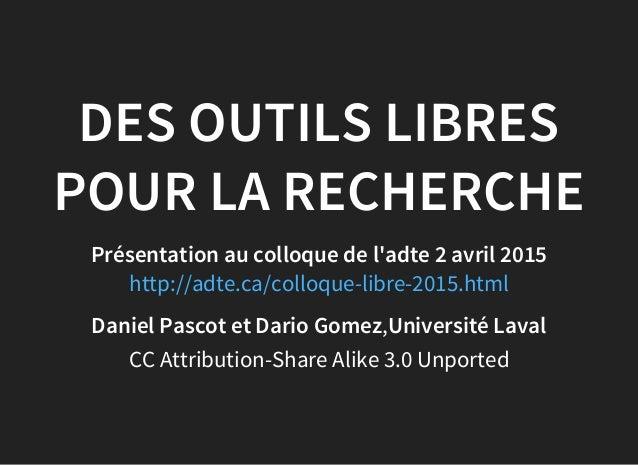 DES OUTILS LIBRES POUR LA RECHERCHE Présentation au colloque de l'adte 2 avril 2015 http://adte.ca/colloque-libre-2015.htm...