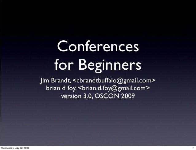 Conferences for Beginners Jim Brandt, <cbrandtbuffalo@gmail.com> brian d foy, <brian.d.foy@gmail.com> version 3.0, OSCON 2...