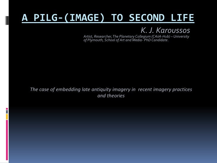 A PILG-(IMAGE) TO SECOND LIFE<br />K. J. Karoussos<br />Artist, Researcher, The Planetary Collegium (CAiiA-Hub) – Universi...