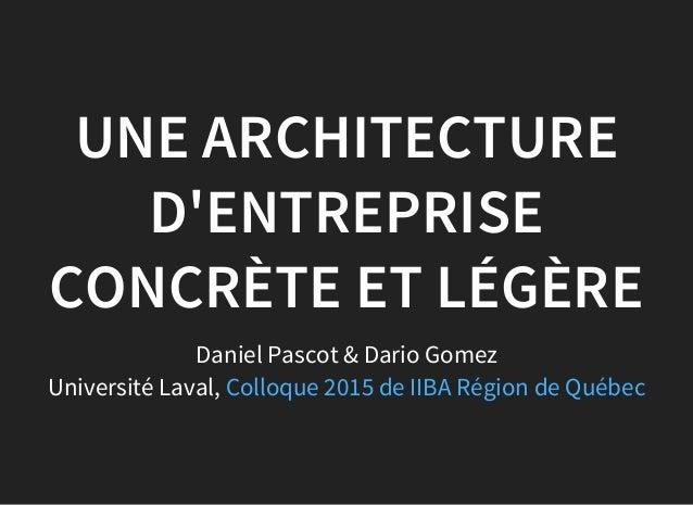 UNE ARCHITECTURE D'ENTREPRISE CONCRÈTE ET LÉGÈRE Daniel Pascot & Dario Gomez Université Laval, Colloque 2015 de IIBA Régio...