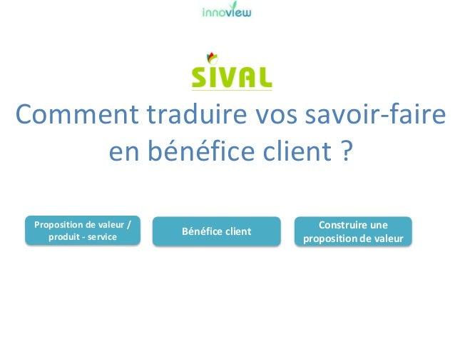 COMMENT TRADUIRE VOS SAVOIR-FAIRE EN BÉNÉFICE CLIENT ?  Slide 3
