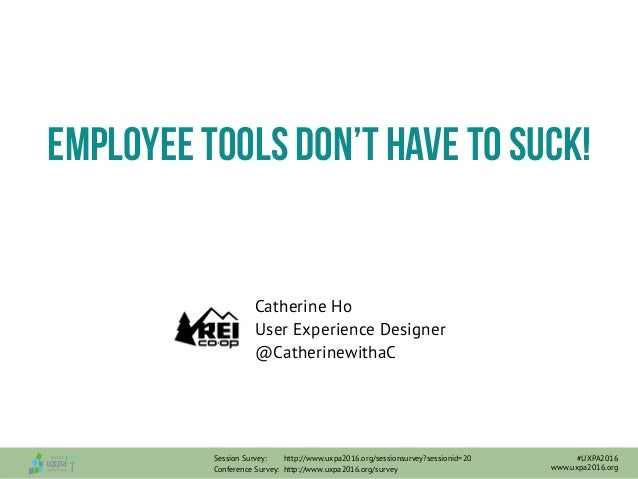 Catherine Ho User Experience Designer @CatherinewithaC Employee tools don't have to suck! Session Survey: http://www.uxpa2...