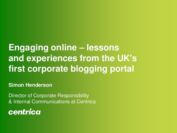 Engaging online – lessons and experiences from the UK's first corporate blogging portalSimon HendersonDirector of Cor...