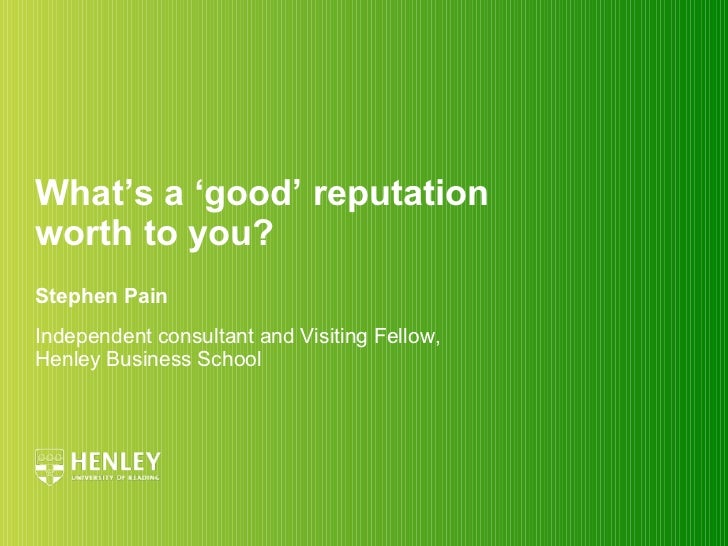 What's a 'good' reputation  worth to you? Stephen Pain Independent consultant and Visiting Fellow, Henley Business School
