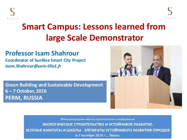 Smart	Campus:	Lessons	learned	from	 large	Scale	Demonstrator Professor	Isam	Shahrour Coordinator	of	SunRise	Smart	City	Pro...