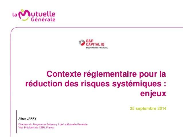 Contexte réglementaire pour la  réduction des risques systémiques :  enjeux  25 septembre 2014  Alban JARRY  Directeur du ...