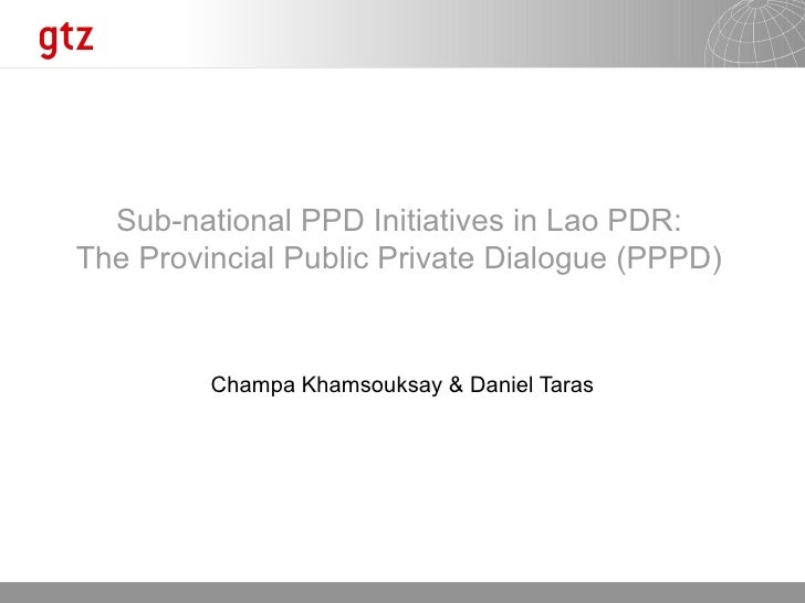 Champa Khamsouksay & Daniel Taras Sub-national PPD Initiatives in Lao PDR: The Provincial Public Private Dialogue (PPPD)