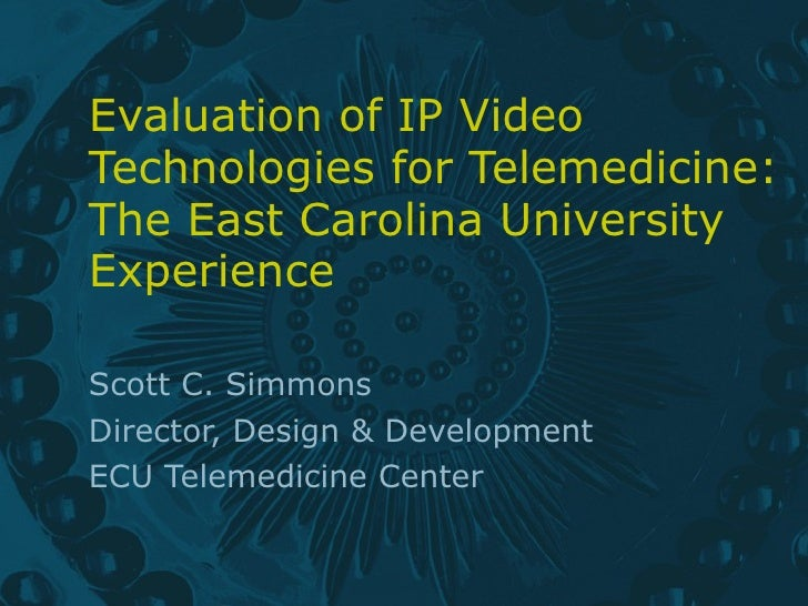 Evaluation of IP Video Technologies for Telemedicine: The East Carolina University Experience Scott C. Simmons Director, D...