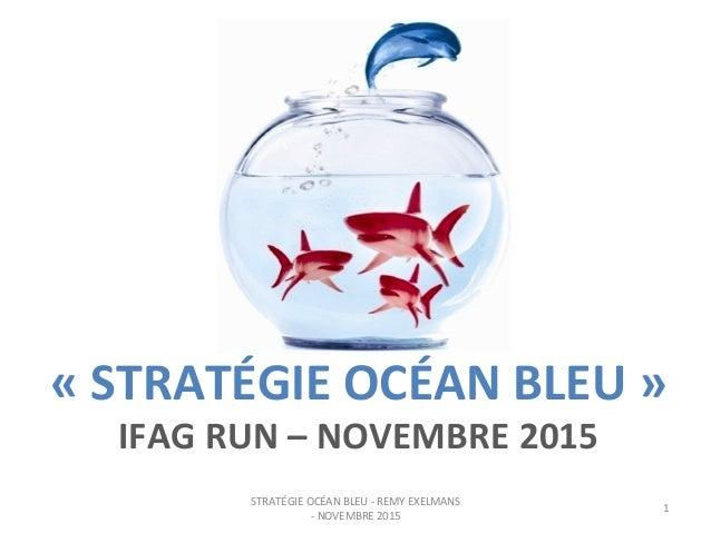 «  STRATÉGIE  OCÉAN  BLEU  »   IFAG  RUN  –  NOVEMBRE  2015   STRATÉGIE  OCÉAN  BLEU  -‐  REM...