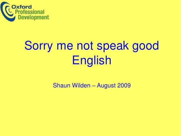 Sorry me not speak good English <br />Shaun Wilden – August 2009<br />