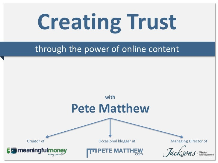 Creating Trust    through the power of online content                      with             Pete MatthewCreator of        ...