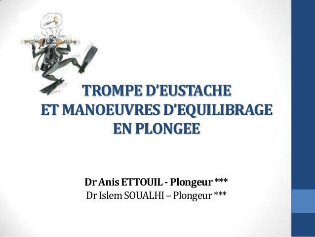 TROMPE D'EUSTACHE ET MANOEUVRES D'EQUILIBRAGE EN PLONGEE DrAnisETTOUIL-Plongeur*** DrIslemSOUALHI–Plongeur***