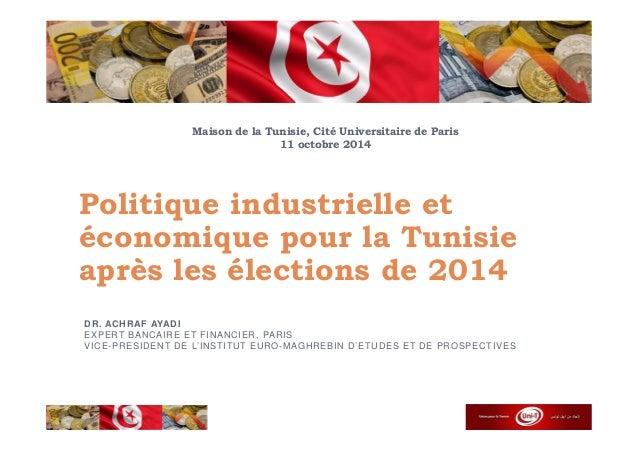 Maison de la Tunisie, Cité Universitaire de Paris  11 octobre 2014  Politique industrielle et  économique pour la Tunisie ...