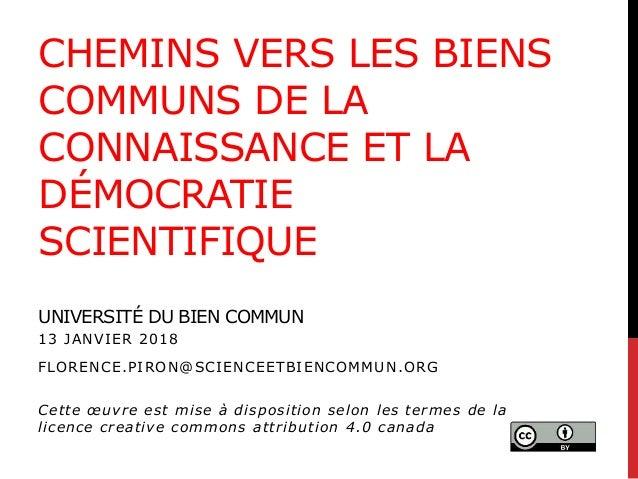 CHEMINS VERS LES BIENS COMMUNS DE LA CONNAISSANCE ET LA DÉMOCRATIE SCIENTIFIQUE UNIVERSITÉ DU BIEN COMMUN 13 JANVIER 2018 ...