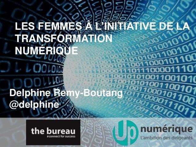 LES FEMMES À L'INITIATIVE DE LA TRANSFORMATION NUMÉRIQUE Delphine Remy-Boutang @delphine