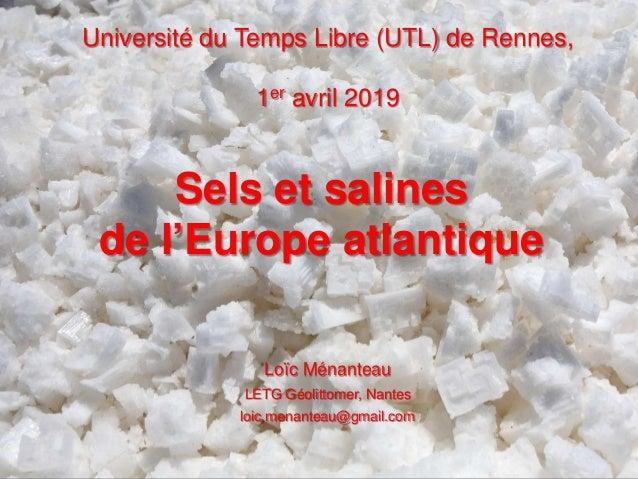 Université du Temps Libre (UTL) de Rennes, 1er avril 2019 Sels et salines de l'Europe atlantique Loïc Ménanteau LETG Géoli...