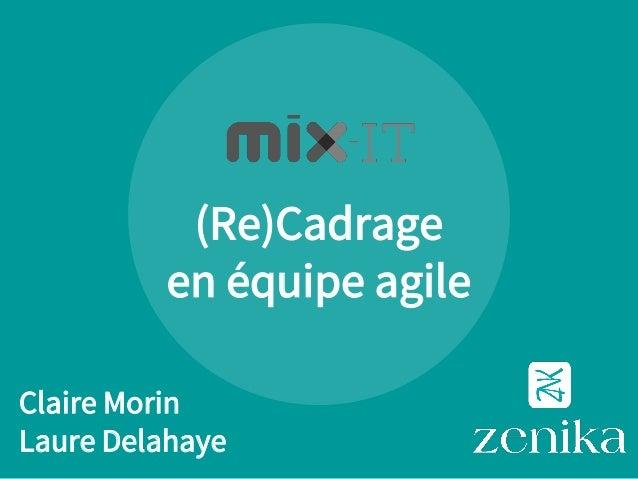 (Re)Cadrage en équipe agile Claire Morin Laure Delahaye