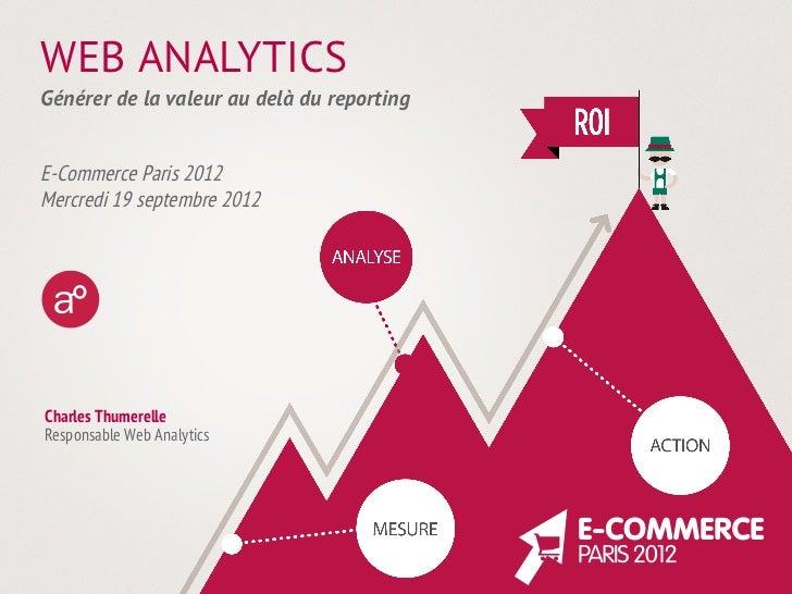 WEB ANALYTICSGénérer de la valeur au delà du reportingE-Commerce Paris 2012Mercredi 19 septembre 2012Charles ThumerelleRes...