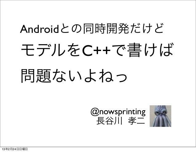 Androidとの同時開発だけど       モデルをC++で書けば       問題ないよねっ              @nowsprinting               長谷川 孝二13年2月24日日曜日