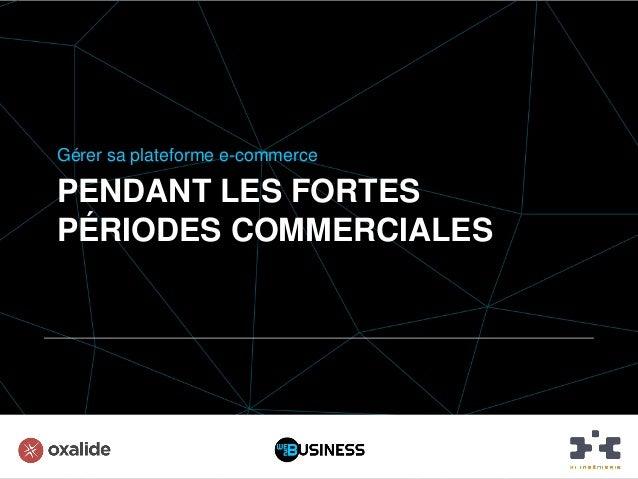 PENDANT LES FORTES PÉRIODES COMMERCIALES Gérer sa plateforme e-commerce